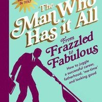 From frazzled to fabulous - How to Juggle a Successful Career, Fatherhood, `Me-Time' and Looking Good by Man Who Has It All